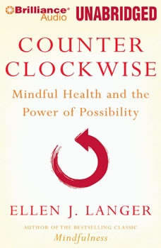 Counterclockwise: Mindful Health and the Power of Possibility, Ellen J. Langer