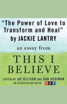 The Power of Love to Transform and Heal: A This I Believe Essay, Jackie Lantry