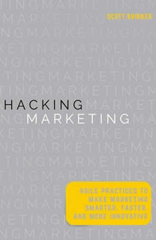 Hacking Marketing: Agile Practices to Make Marketing Smarter, Faster, and More Innovative Agile Practices to Make Marketing Smarter, Faster, and More Innovative, Scott Brinker