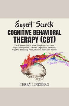 Expert Secrets � Cognitive Behavioral Therapy (CBT): The Ultimate Guide Made Simple to Overcome Anger Management, Anxiety, Depression, Insomnia, Negative Thinking, Panic, Phobias, Stress and Worry!, Terry Lindberg