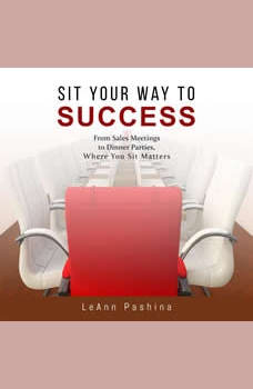 Sit Your Way to Success: From Sales Meetings to Dinner Parties, Where You Sit Matters, LeAnn Pashina