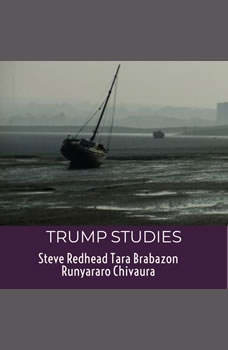 Trump Studies:  An intellectual guide to why citizens vote against their own interests, Tara Brabazon, Steve Redhead, Runyararo S. Chivaura