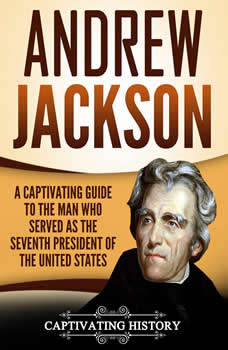 Andrew Jackson: A Captivating Guide to the Man Who Served as the Seventh President of the United States, Captivating History