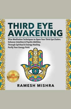 THIRD EYE AWAKENING: Wise Meditation Techniques to Open Your Third Eye Chakra. Enhance Intuition & Psychic Abilities Through Spiritual & Energy Healing. Purify Your Energy Field. NEW VERSION, RAMESH MISHRA