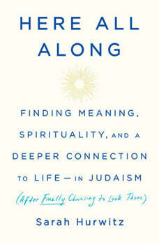 Here All Along: Finding Meaning, Spirituality, and a Deeper Connection to Life--in Judaism (After Finally Choosing to Look There), Sarah Hurwitz