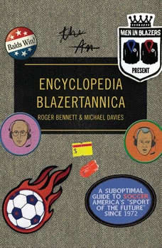 Men in Blazers Present Encyclopedia Blazertannica: A Suboptimal Guide to Soccer, America's Sport of the Future Since 1972, Roger Bennett