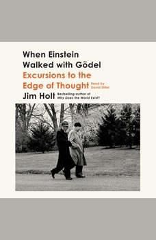 When Einstein Walked with Godel: Excursions to the Edge of Thought Excursions to the Edge of Thought, Jim Holt