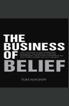 The Business of Belief: How the World's Best Marketers, Designers, Salespeople, Coaches, Fundraisers, Educators, Entrepreneurs and Other Leaders Get Us to Believe, Tom Asacker