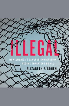 Illegal: How America's Lawless Immigration Regime Threatens Us All, Elizabeth F. Cohen