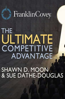 The Ultimate Competitive Advantage: Why Your People Make All the Difference and the 6 Practices You Need to Engage Them Why Your People Make All the Difference and the 6 Practices You Need to Engage Them, Shawn D. Moon and Sue Dathe-Douglass