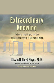 Extraordinary Knowing: Science, Skepticism, and the Inexplicable Powers of the Human Mind, PhD Mayer