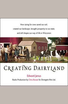 Creating Dairyland: How caring for cows saved our soil, created our landscape, brought prosperity to our state, and still shapes our way of life in Wisconsin, Edward Janus