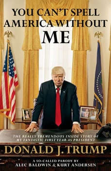 You Can't Spell America Without Me: The Really Tremendous Inside Story of My Fantastic First Year as President Donald J. Trump (A So-Called Parody), Alec Baldwin