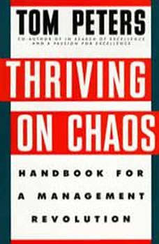 Thriving on Chaos: Handbook for a Management Revolution Handbook for a Management Revolution, Tom Peters
