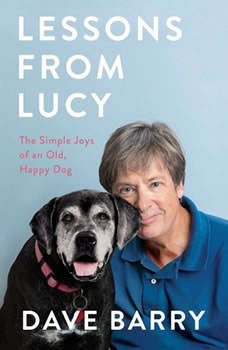 Lessons From Lucy: The Simple Joys of an Old, Happy Dog The Simple Joys of an Old, Happy Dog, Dave Barry