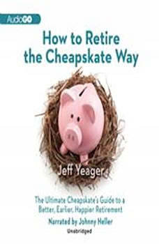 How to Retire the Cheapskate Way: The Ultimate Cheapskates Guide to a Better, Earlier, Happier Retirement, Jeff Yeager