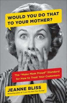 Would You Do That to Your Mother?: The Make Mom Proud Standard for How to Treat Your Customers, Jeanne Bliss