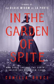 In the Garden of Spite: A Novel of the Black Widow of La Porte, Camilla Bruce