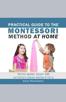 Practical Guide to the Montessori Method at Home: With more than 100 activity ideas from 0 to 6, Julia Palmarola