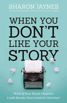 When You Don't Like Your Story: What If Your Worst Chapters Could Become Your Greatest Victories?, Sharon Jaynes