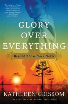 Glory over Everything: Beyond The Kitchen House, Kathleen Grissom