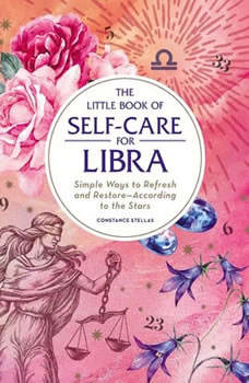 The Little Book of Self-Care for Libra: Simple Ways to Refresh and Restore—According to the Stars, Constance Stellas