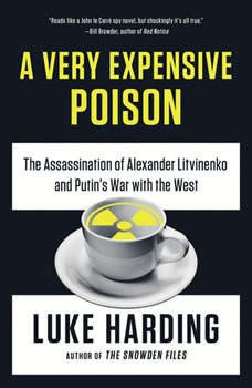 A Very Expensive Poison: The Assassination of Alexander Litvinenko and Putin's War with the West, Luke Harding