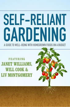 Self-Reliant Gardening: A Guide to Well-Being with Home Grown Foods on a Budget, Janet Williams; Will Cook; Liv Montgomery; Stephen Tvedten