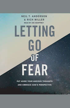 Letting Go of Fear: Put Aside Your Anxious Thoughts and Embrace God's Perspective, Neil T. Anderson
