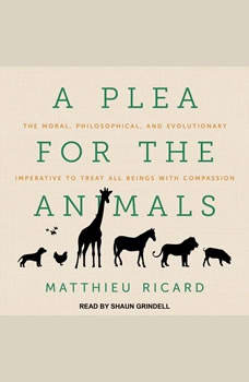A Plea for the Animals: The Moral, Philosophical, and Evolutionary Imperative to Treat All Beings with Compassion The Moral, Philosophical, and Evolutionary Imperative to Treat All Beings with Compassion, Matthieu Ricard