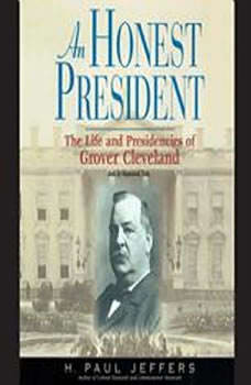 An Honest President: The Life and Presidencies of Grover Cleveland, H. Paul Jeffers