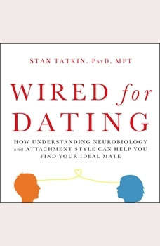 Wired for Dating: How Understanding Neurobiology and Attachment Style Can Help You Find Your Ideal Mate, PsyD Tatkin