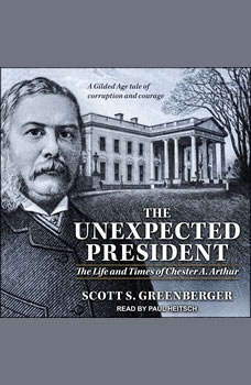 The Unexpected President: The Life and Times of Chester A. Arthur The Life and Times of Chester A. Arthur, Scott S. Greenberger