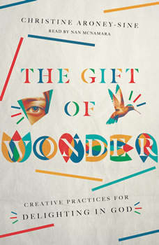 The Gift of Wonder: Creative Practices for Delighting in God, Christine Aroney-Sine