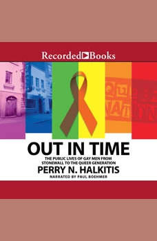 Out In Time: The Public Lives of Gay Men from Stonewall to the Queer Generation The Public Lives of Gay Men from Stonewall to the Queer Generation, Perry N. Halkitis