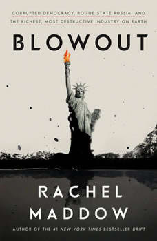 Blowout: Corrupted Democracy, Rogue State Russia, and the Richest, Most Destructive  Industry on Earth, Rachel Maddow