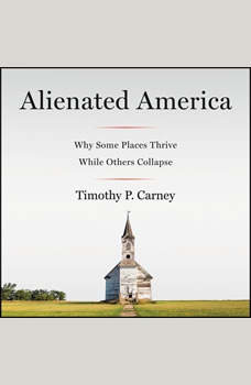 Alienated America: Why Some Places Thrive While Others Collapse, Timothy P. Carney