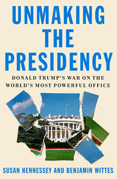 Unmaking the Presidency: Donald Trump's War on the World's Most Powerful Office, Susan Hennessey