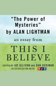 The Power of Mysteries: A This I Believe Essay, Alan Lightman
