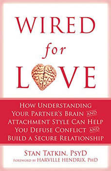 Wired for Love: How Understanding Your Partner's Brain and Attachment Style Can Help You Defuse Conflict and Build a Secure Relationship, PsyD Tatkin