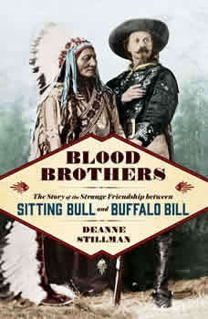 Blood Brothers: The Story of the Strange Friendship between Sitting Bull and Buffalo Bill The Story of the Strange Friendship between Sitting Bull and Buffalo Bill, Deanne Stillman