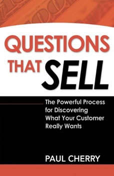 Questions that Sell: The Powerful Process for Discovering What Your Customer Really Wants, Second Edition The Powerful Process for Discovering What Your Customer Really Wants, Second Edition, Paul Cherry