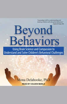 Beyond Behaviors: Using Brain Science and Compassion to Understand and Solve Children's Behavioral Challenges, PhD Delahooke