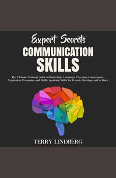 Expert Secrets � Communication Skills: The Ultimate Training Guide to Boost Body Language, Charisma, Conversation, Negotiation, Persuasion, and Public Speaking Skills; for Friends, Marriage and at Work., Terry Lindberg