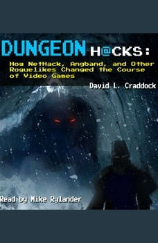 Dungeon Hacks: How NetHack, Angband, and Other Roguelikes Changed the Course of Video Games, David L Craddock