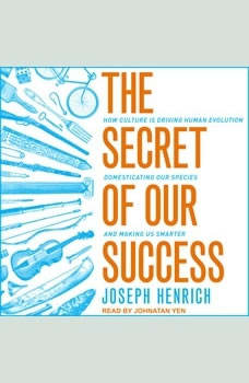 The Secret of Our Success: How Culture Is Driving Human Evolution, Domesticating Our Species, and Making Us Smarter, Joseph Henrich
