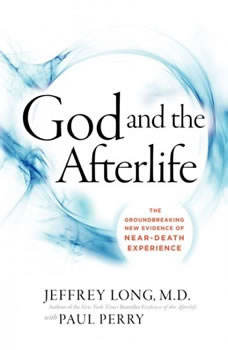 God and the Afterlife: The Groundbreaking New Evidence for God and Near-Death Experience, Jeffrey Long