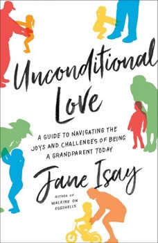 Unconditional Love: A Guide to Navigating the Joys and Challenges of Being a Grandparent Today, Jane Isay