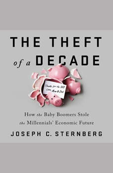 The Theft of a Decade: How the Baby Boomers Stole the Millennials' Economic Future, Joseph C. Sternberg