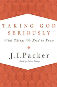 Taking God Seriously: Vital Things We Need to Know, J. I. Packer